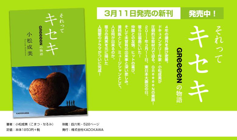 3月11日発売の新刊『それってキセキ ~GReeeeNの物語~』予約販売受付中!4年の歳月を掛け密着。ドキュメンタリー作家・小松成美が圧倒的な取材力で迫る、GReeeeNの素顔!2011年3月11日、東日本大震災の日、彼らは福島にいた!仲間との友情、ヒットの喜び、そして未曾有の出来事と深い悲しみ。歯科医として、ミュージシャンとして、人は何が出来るのか。彼らの真実を元に描いた人間愛のドラマがついに完成!